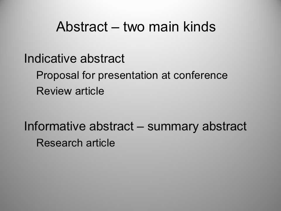 Abstract – two main kinds Indicative abstract Proposal for presentation at conference Review article Informative abstract – summary abstract Research article