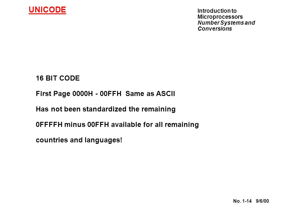 Introduction to Microprocessors Number Systems and Conversions No. 1-14 9/6/00 UNICODE 16 BIT CODE First Page 0000H - 00FFH Same as ASCII Has not been