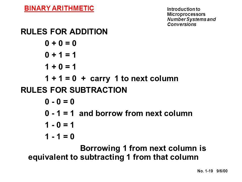 Introduction to Microprocessors Number Systems and Conversions No. 1-19 9/6/00 BINARY ARITHMETIC RULES FOR ADDITION 0 + 0 = 0 0 + 1 = 1 1 + 0 = 1 1 +
