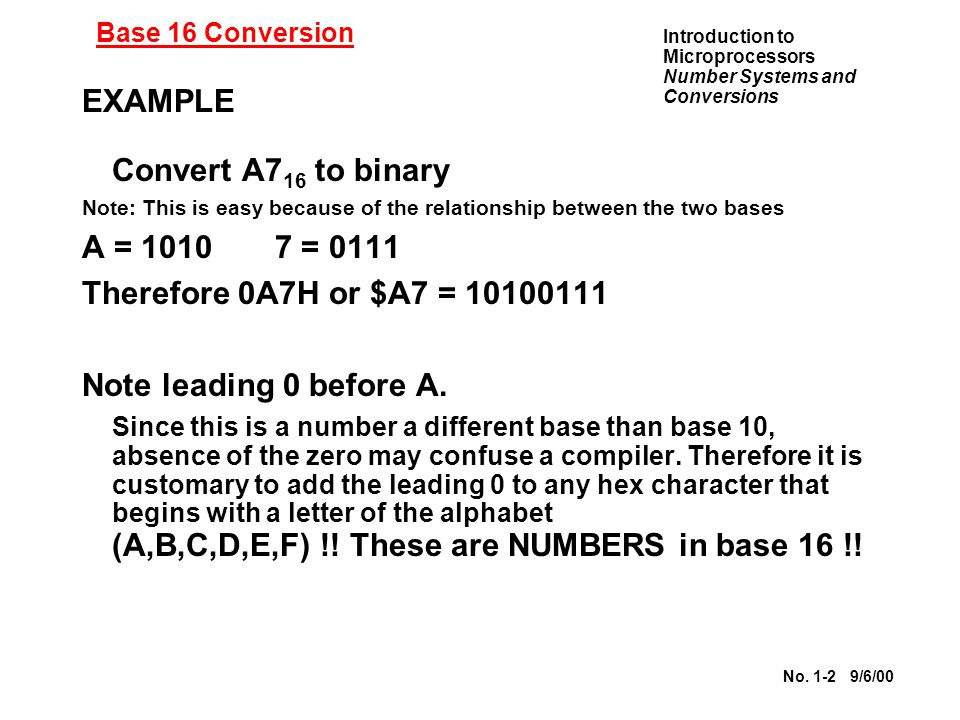Introduction to Microprocessors Number Systems and Conversions No. 1-2 9/6/00 Base 16 Conversion EXAMPLE Convert A7 16 to binary Note: This is easy be