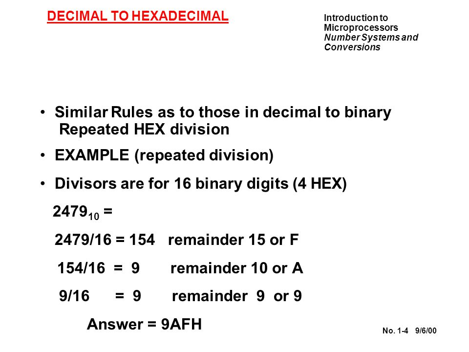 Introduction to Microprocessors Number Systems and Conversions No. 1-4 9/6/00 DECIMAL TO HEXADECIMAL Similar Rules as to those in decimal to binary Re