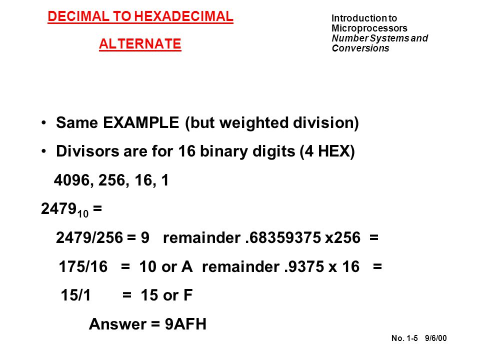 Introduction to Microprocessors Number Systems and Conversions No. 1-5 9/6/00 DECIMAL TO HEXADECIMAL ALTERNATE Same EXAMPLE (but weighted division) Di