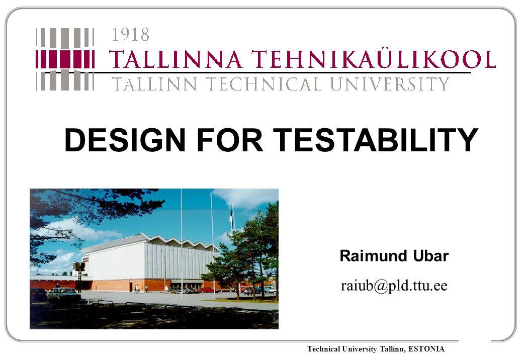 Technical University Tallinn, ESTONIA DESIGN FOR TESTABILITY Raimund Ubar raiub@pld.ttu.ee