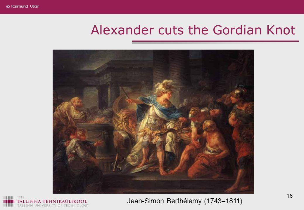 © Raimund Ubar 16 Alexander cuts the Gordian Knot Jean-Simon Berthélemy (1743–1811)