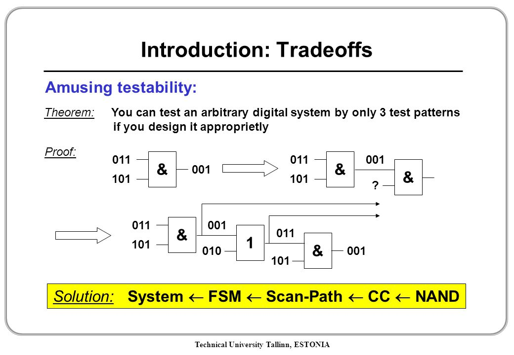 Technical University Tallinn, ESTONIA Introduction: Tradeoffs Amusing testability: Theorem: You can test an arbitrary digital system by only 3 test patterns if you design it approprietly & 011 101 001 1 010 & 011 101 001 Solution: System  FSM  Scan-Path  CC  NAND & 011 101 001 & 011 101 001 & .