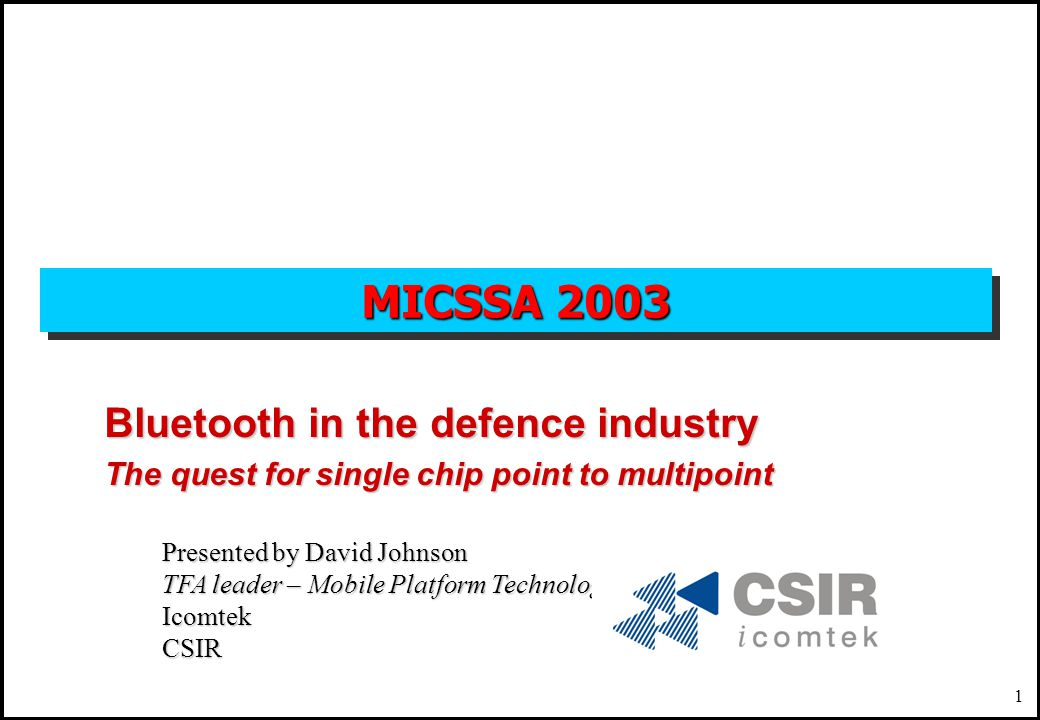 1 MICSSA 2003 Bluetooth in the defence industry The quest for single chip point to multipoint Presented by David Johnson TFA leader – Mobile Platform Technologies IcomtekCSIR