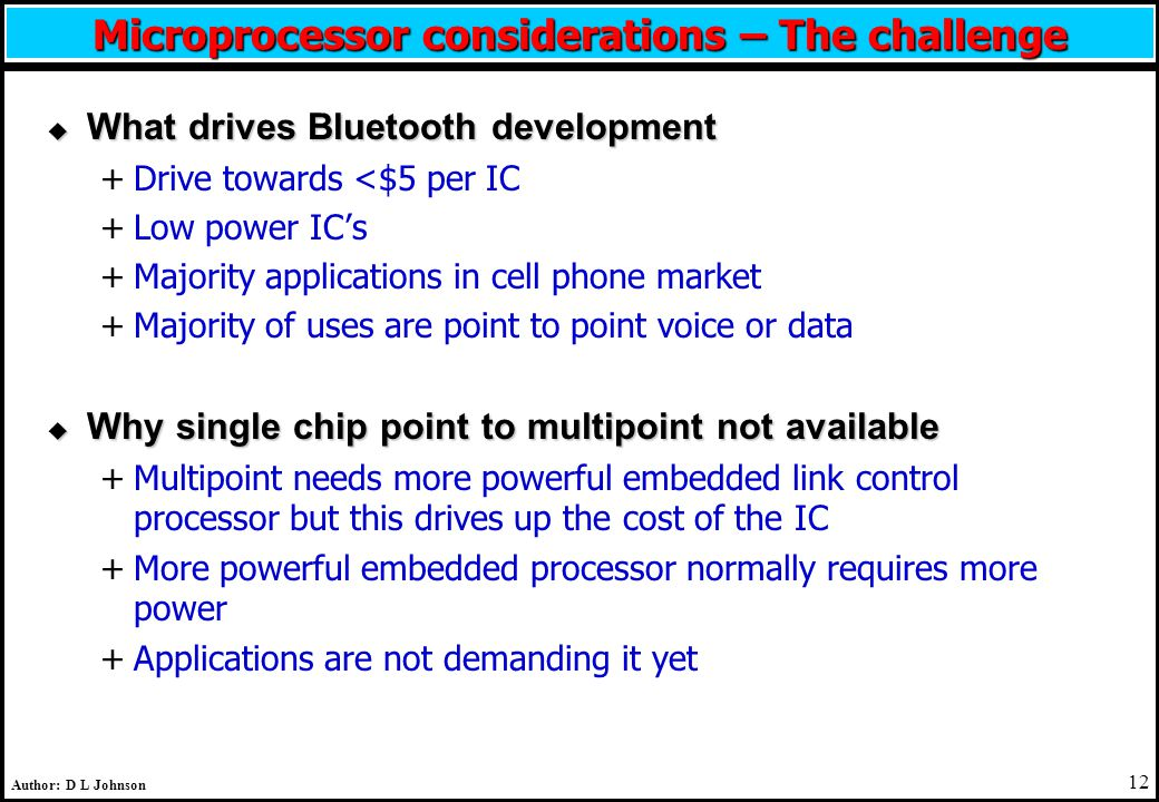 12 Author: D L Johnson Microprocessor considerations – The challenge u What drives Bluetooth development +Drive towards <$5 per IC +Low power IC's +Majority applications in cell phone market +Majority of uses are point to point voice or data u Why single chip point to multipoint not available +Multipoint needs more powerful embedded link control processor but this drives up the cost of the IC +More powerful embedded processor normally requires more power +Applications are not demanding it yet