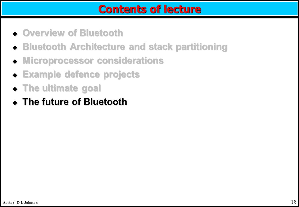 18 Author: D L Johnson Contents of lecture u Overview of Bluetooth u Bluetooth Architecture and stack partitioning u Microprocessor considerations u Example defence projects u The ultimate goal u The future of Bluetooth