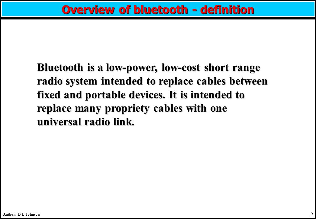 5 Author: D L Johnson Overview of bluetooth - definition Bluetooth is a low-power, low-cost short range radio system intended to replace cables between fixed and portable devices.