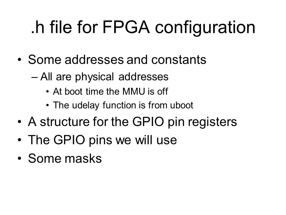 Some addresses and constants –All are physical addresses At boot time the MMU is off The udelay function is from uboot A structure for the GPIO pin registers The GPIO pins we will use Some masks