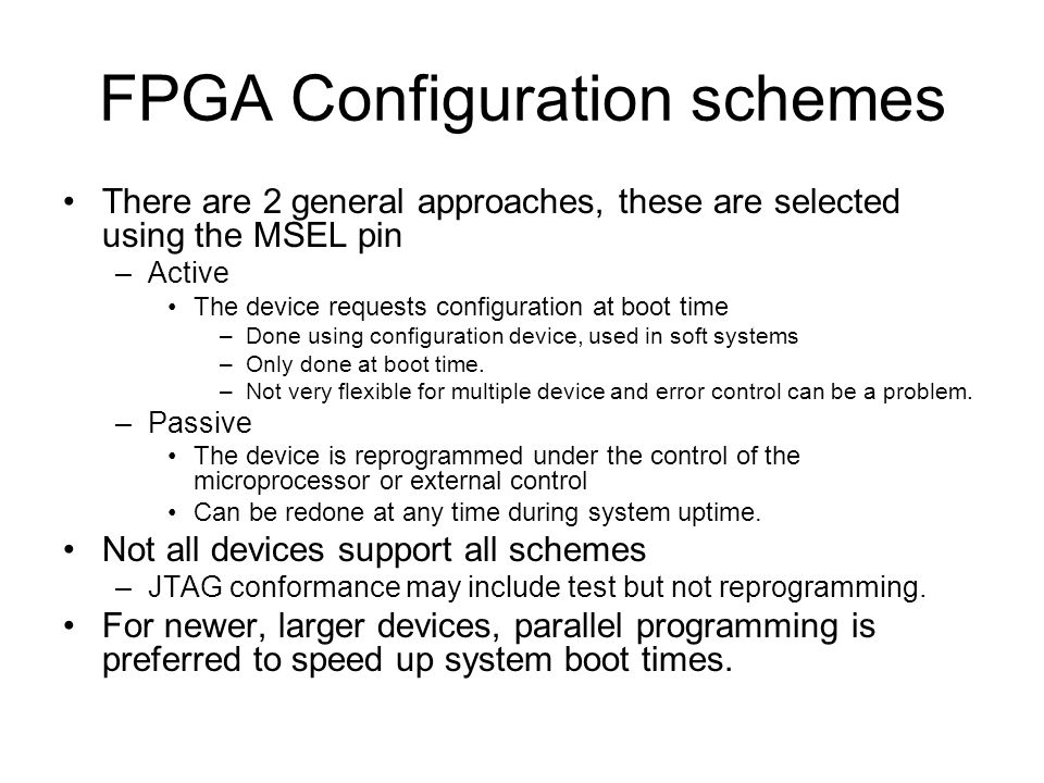 FPGA Configuration schemes There are 2 general approaches, these are selected using the MSEL pin –Active The device requests configuration at boot time –Done using configuration device, used in soft systems –Only done at boot time.