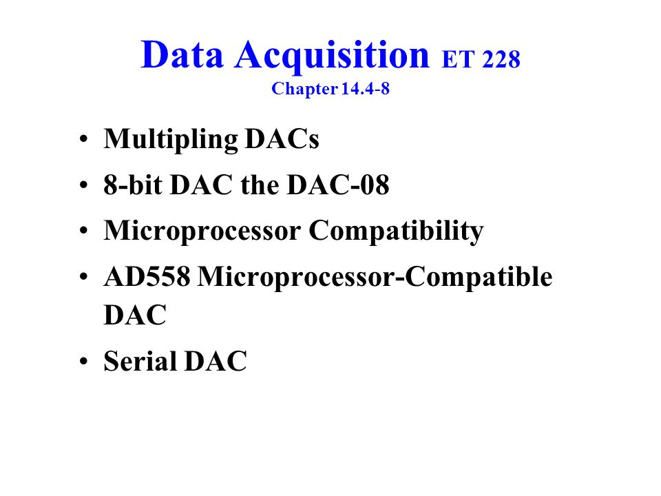 Data Acquisition ET 228 Chapter 14.4-8 Multipling DACs 8-bit DAC the DAC-08 Microprocessor Compatibility AD558 Microprocessor-Compatible DAC Serial DA