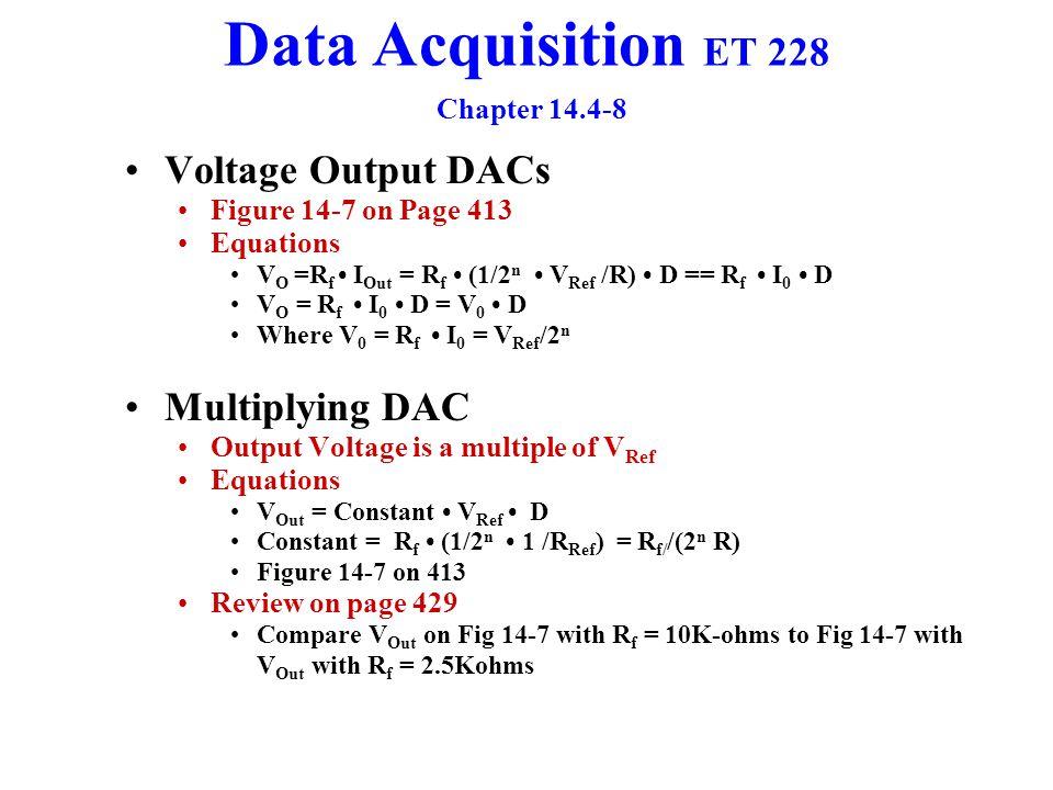 Data Acquisition ET 228 Chapter 14.4-8 Voltage Output DACs Figure 14-7 on Page 413 Equations V O =R f I Out = R f (1/2 n V Ref /R) D == R f I 0 D V O