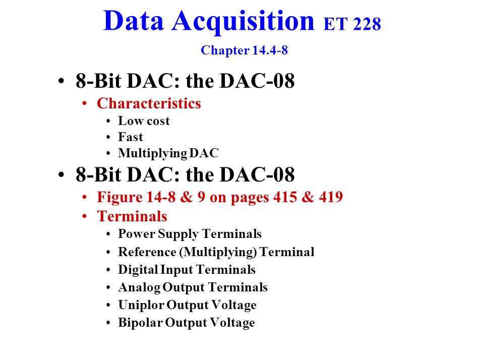 Data Acquisition ET 228 Chapter 14.4-8 8-Bit DAC: the DAC-08 Power Supply Terminals Pins 13 & 3 + 4.5 to +18 volts 3 is the negative 13 is positive Require 0.1 and 0.01  F shunting capacitors See 14-8 Reference Terminal Can have Positive or Negative references Pin 14 is for a positive reference voltage Pin 15 is for negative reference voltages Current reference I Ref can easily be adjusted Range of 4  A to 4 mA with a typical value of 2 mA I Ref = V Ref / R ref