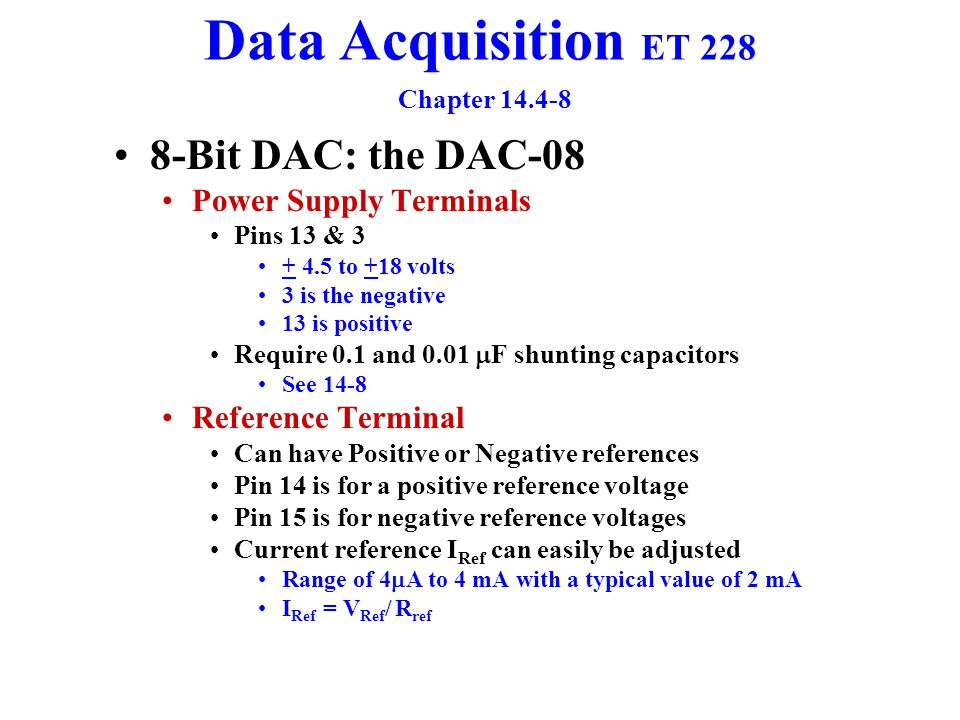 Data Acquisition ET 228 Chapter 14.4-8 8-Bit DAC: the DAC-08 Digital Input Terminals Pins 5 - 12 Pin 5 is the MSB (D7) Pin 12 is the LSB (D0) Acceptable Voltage Levels TTL or CMOS Logic 0 is voltages less than 0.8 V Logic 1 is for voltages of 2.0 or grater value Analog Output Terminals Current Resolution = I for the LSB = I 0 = 1/2 n V Ref /R I Out = Current Resolution D = I 0 D