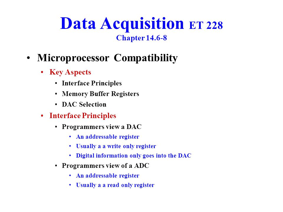 Data Acquisition ET 228 Chapter 14.6-8 Microprocessor Computability ADC & DAC Memory Buffer Registers Both have two states Transparent Latching Transparent Connected to the data bus An ADC can be read when in this state A DAC can be written too when in this state Latching Connections to data bus is in a high impedance state (High Z) Register of a DAC holds last value written to it when the connection was in the Transparent State