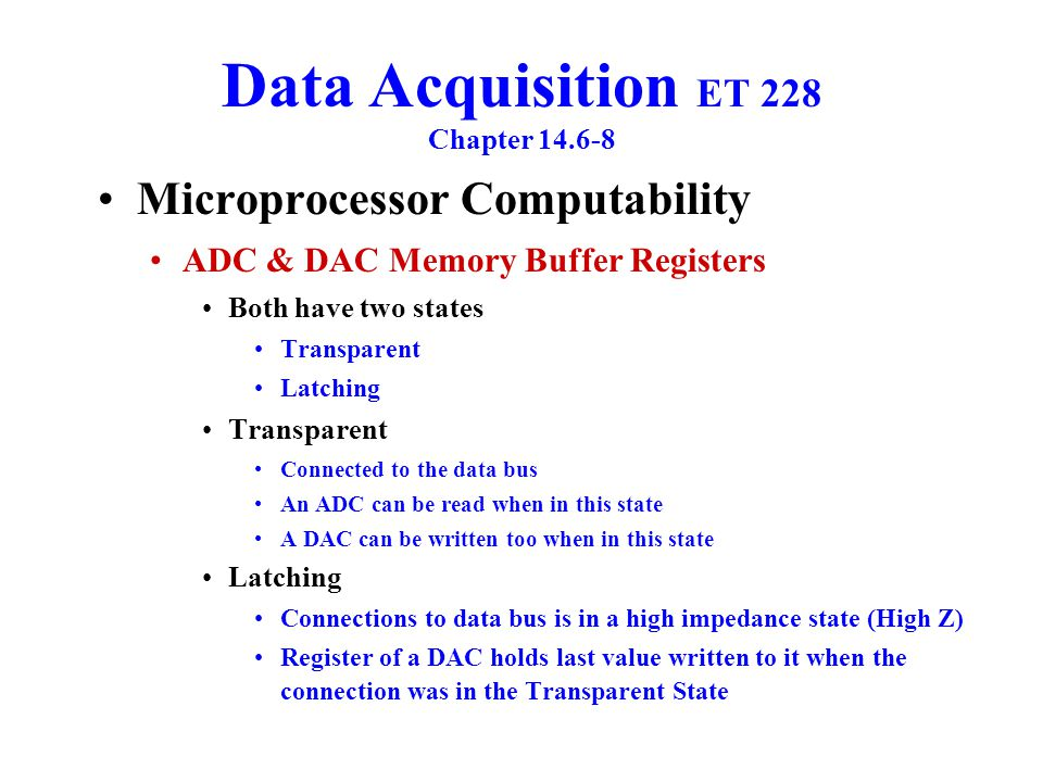 Data Acquisition ET 228 Chapter 14.6-8 Microprocessor Computability ADC & DAC Memory Buffer Registers Latching Register of an ADC cleared in preparation to hold the next analog to digital conversion which be read by the bus when the connection goes back to the Transparent State ADC or DAC Selection Process Two Stage operation The address bus is used to select a specific converter The Chip Enable signal is sent to all DACs or ADCs Only the converter that was addressed responds to the Chip Enable signal Figure 14-10 _________________ Key Points: Address Decoder & Read/Write signal