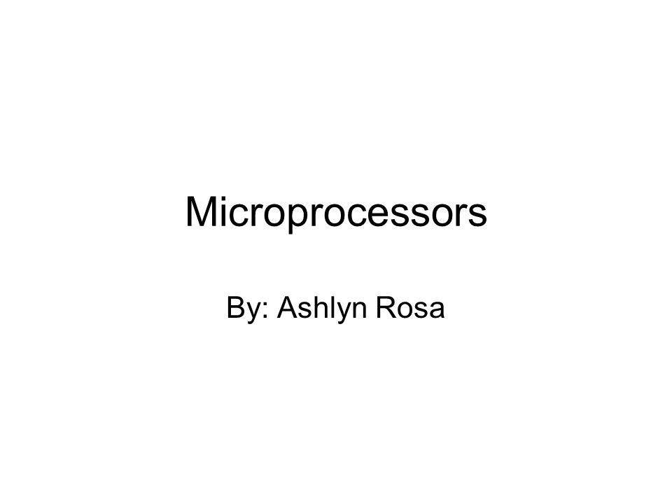 Microprocessors By: Ashlyn Rosa