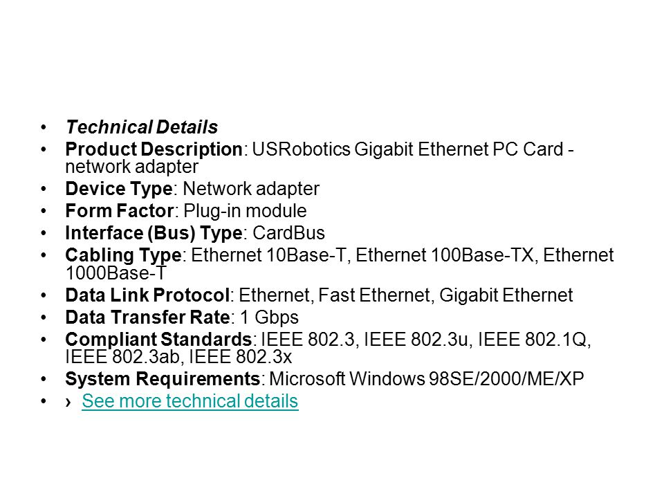 Technical Details Product Description: USRobotics Gigabit Ethernet PC Card - network adapter Device Type: Network adapter Form Factor: Plug-in module Interface (Bus) Type: CardBus Cabling Type: Ethernet 10Base-T, Ethernet 100Base-TX, Ethernet 1000Base-T Data Link Protocol: Ethernet, Fast Ethernet, Gigabit Ethernet Data Transfer Rate: 1 Gbps Compliant Standards: IEEE 802.3, IEEE 802.3u, IEEE 802.1Q, IEEE 802.3ab, IEEE 802.3x System Requirements: Microsoft Windows 98SE/2000/ME/XP › See more technical detailsSee more technical details