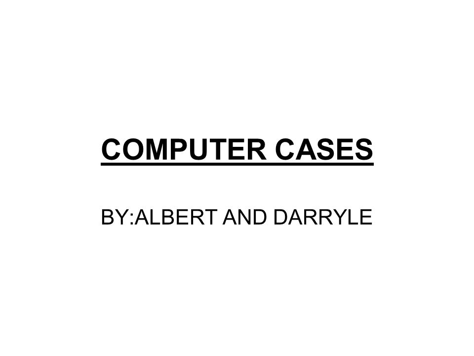 COMPUTER CASES BY:ALBERT AND DARRYLE