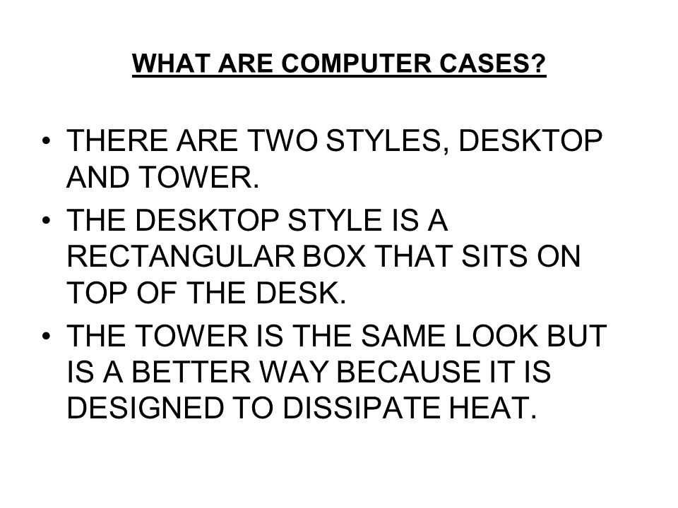 WHAT ARE COMPUTER CASES. THERE ARE TWO STYLES, DESKTOP AND TOWER.