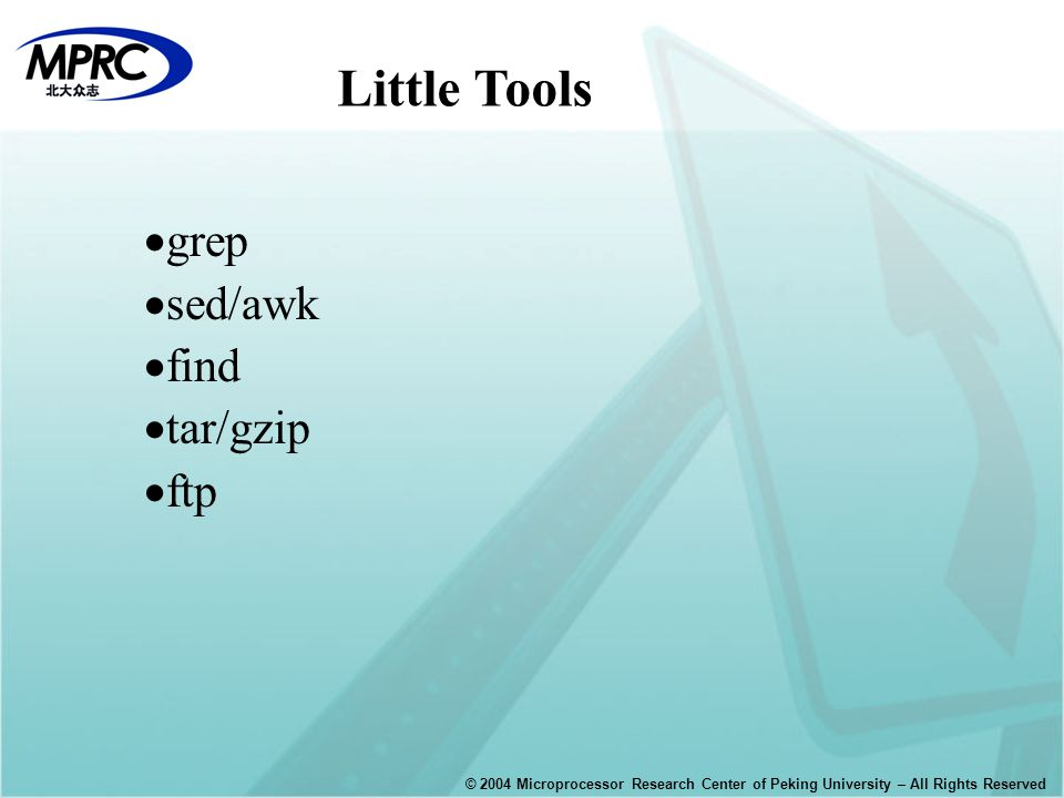 © 2004 Microprocessor Research Center of Peking University – All Rights Reserved  grep  sed/awk  find  tar/gzip  ftp Little Tools