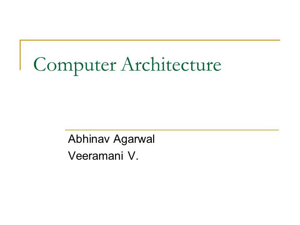 Computer Architecture Abhinav Agarwal Veeramani V.