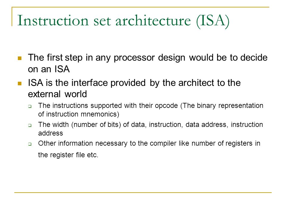 Instruction set architecture (ISA) The first step in any processor design would be to decide on an ISA ISA is the interface provided by the architect to the external world  The instructions supported with their opcode (The binary representation of instruction mnemonics)  The width (number of bits) of data, instruction, data address, instruction address  Other information necessary to the compiler like number of registers in the register file etc.