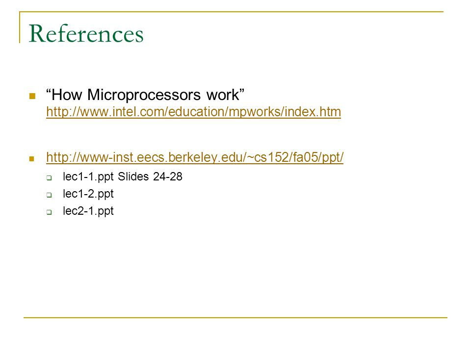 References How Microprocessors work http://www.intel.com/education/mpworks/index.htm http://www.intel.com/education/mpworks/index.htm http://www-inst.eecs.berkeley.edu/~cs152/fa05/ppt/  lec1-1.ppt Slides 24-28  lec1-2.ppt  lec2-1.ppt