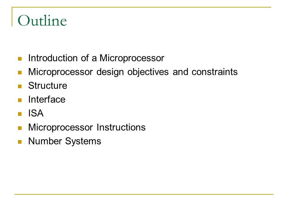Outline Introduction of a Microprocessor Microprocessor design objectives and constraints Structure Interface ISA Microprocessor Instructions Number Systems