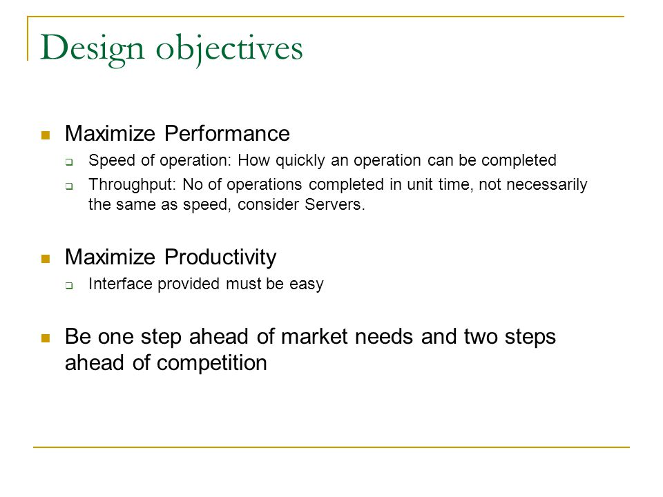Design objectives Maximize Performance  Speed of operation: How quickly an operation can be completed  Throughput: No of operations completed in unit time, not necessarily the same as speed, consider Servers.