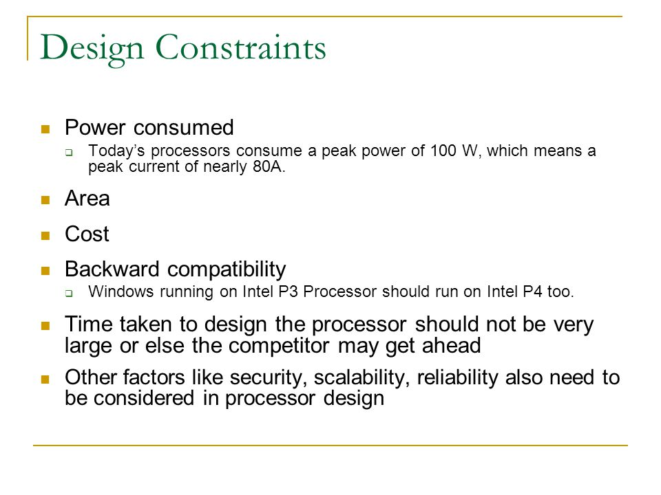 Design Constraints Power consumed  Today's processors consume a peak power of 100 W, which means a peak current of nearly 80A.
