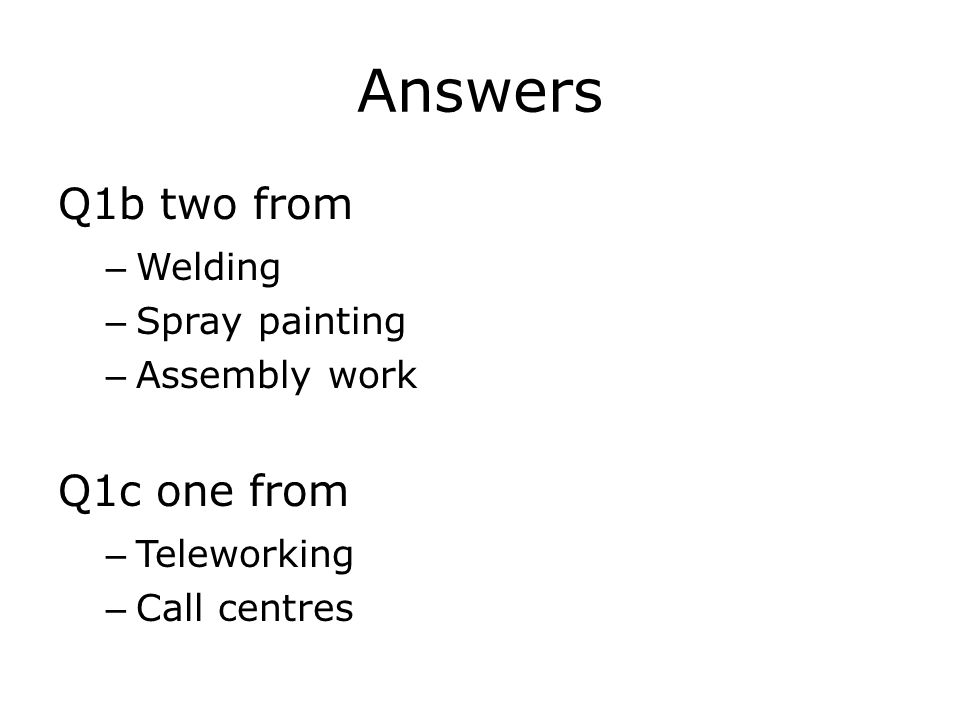 Answers Q1b two from – Welding – Spray painting – Assembly work Q1c one from – Teleworking – Call centres