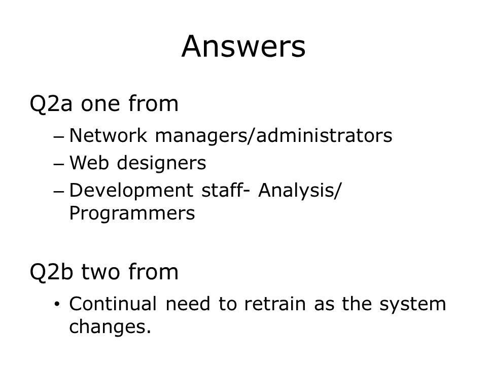Answers Q2a one from – Network managers/administrators – Web designers – Development staff- Analysis/ Programmers Q2b two from Continual need to retrain as the system changes.