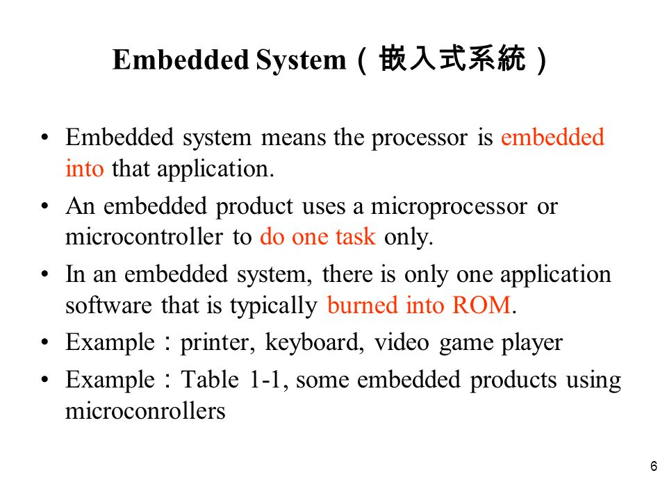 7 Processors in Embedded Systems Which is your choice for an embedded product ? microcontroller –cost down –embedded processor = microcontroller microprocessor –In future, an entire computer on a chip –high-end embedded systems use microprocessors – 殺雞用牛刀! –advantage : soon software development, all (appliances) in one.