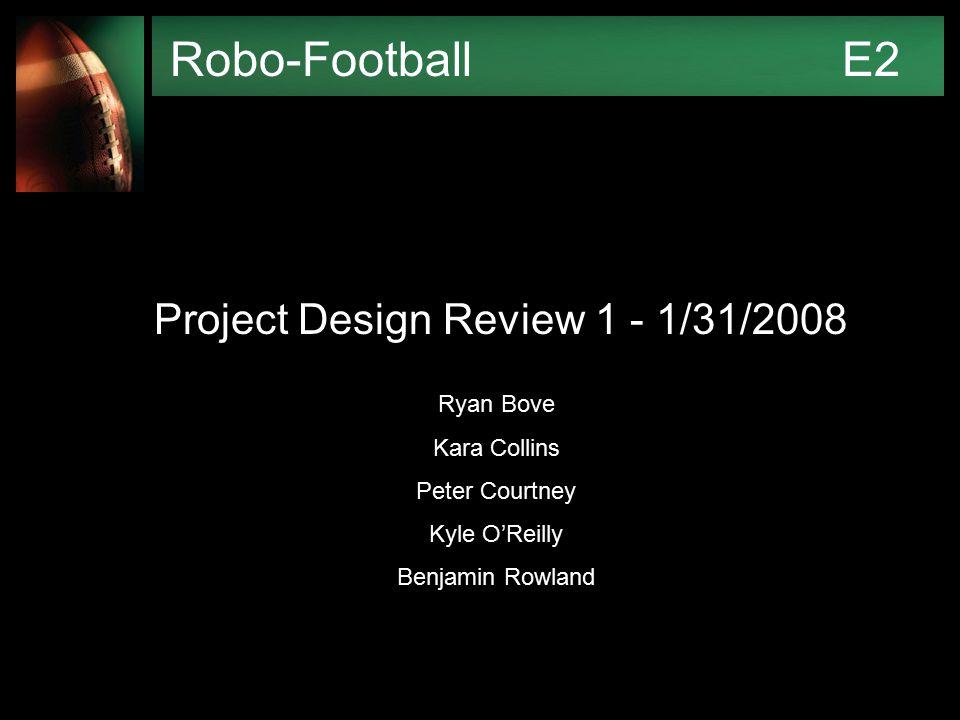 Robo-FootballE2 Project Design Review 1 - 1/31/2008 Ryan Bove Kara Collins Peter Courtney Kyle O'Reilly Benjamin Rowland