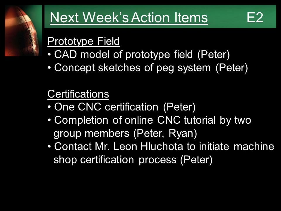 Next Week's Action Items E2 Prototype Field CAD model of prototype field (Peter) Concept sketches of peg system (Peter) Certifications One CNC certification (Peter) Completion of online CNC tutorial by two group members (Peter, Ryan) Contact Mr.