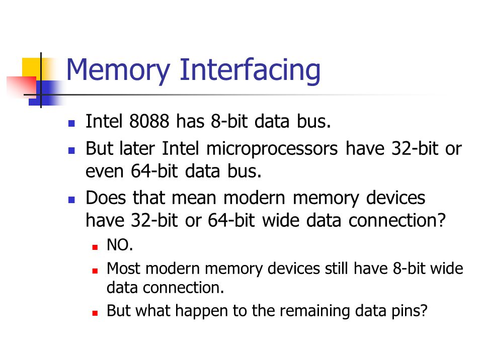 Memory Interfacing Intel 8088 has 8-bit data bus. But later Intel microprocessors have 32-bit or even 64-bit data bus. Does that mean modern memory de