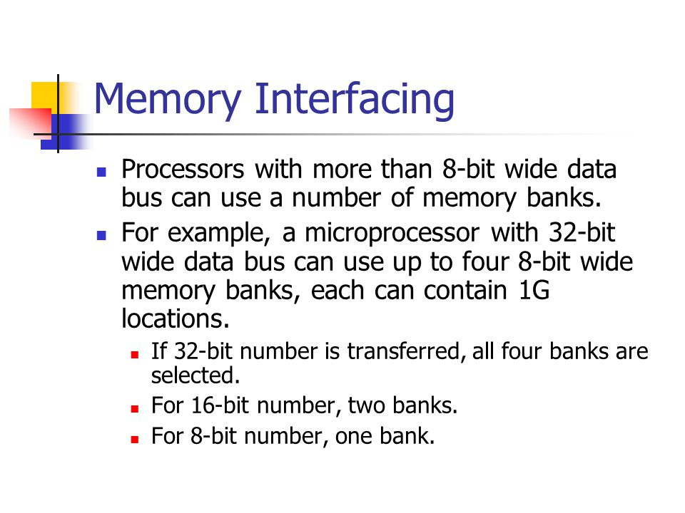 Memory Interfacing Processors with more than 8-bit wide data bus can use a number of memory banks. For example, a microprocessor with 32-bit wide data