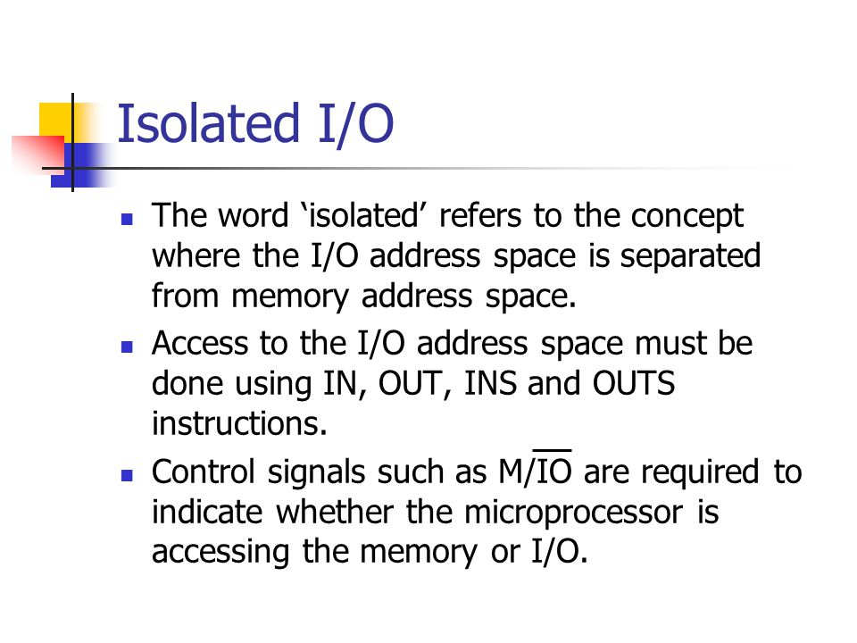Isolated I/O The word 'isolated' refers to the concept where the I/O address space is separated from memory address space. Access to the I/O address s