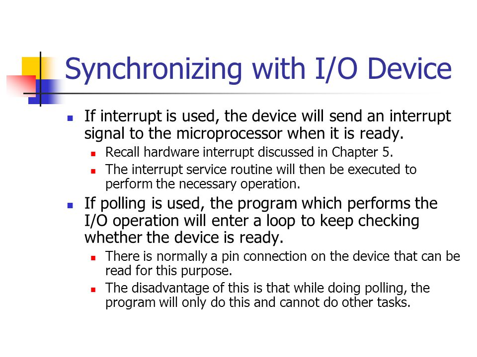 Synchronizing with I/O Device If interrupt is used, the device will send an interrupt signal to the microprocessor when it is ready. Recall hardware i