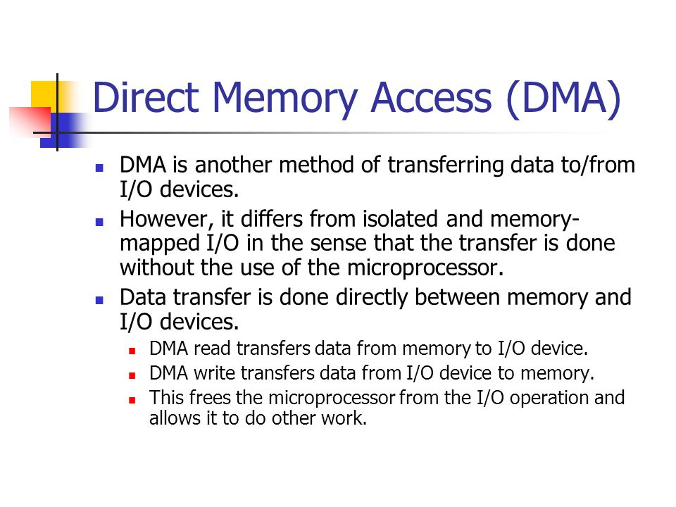 Direct Memory Access (DMA) DMA is another method of transferring data to/from I/O devices. However, it differs from isolated and memory- mapped I/O in