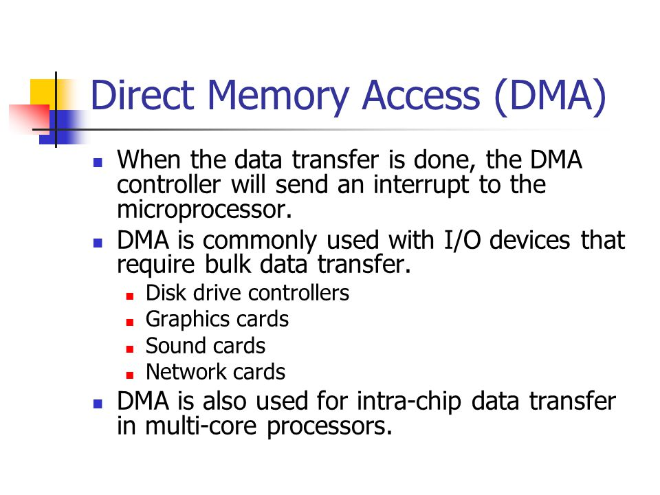 Direct Memory Access (DMA) When the data transfer is done, the DMA controller will send an interrupt to the microprocessor. DMA is commonly used with