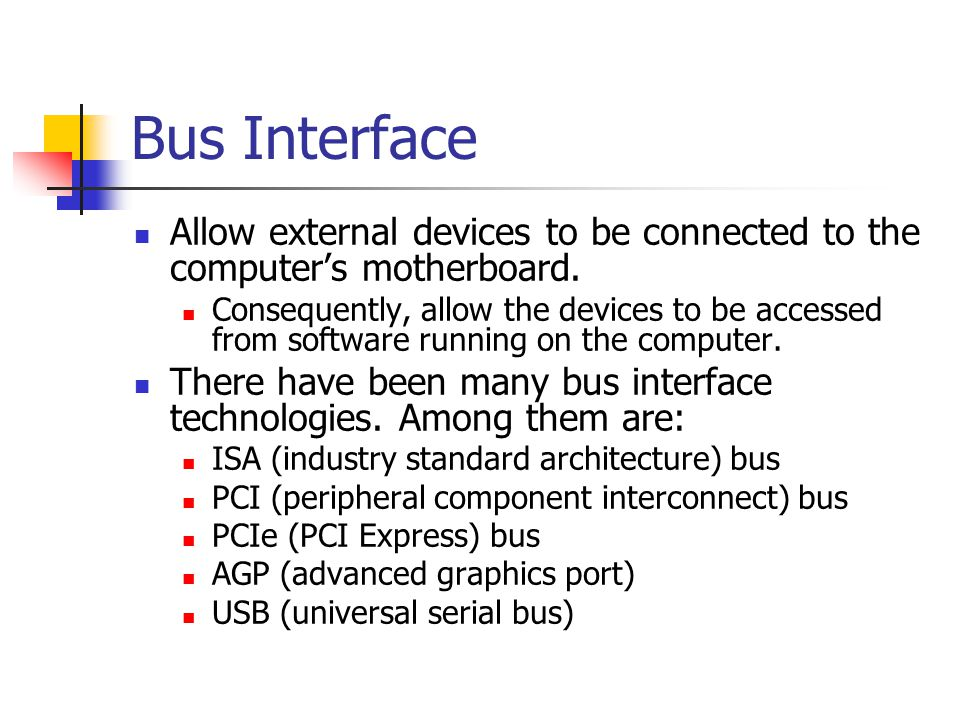 Bus Interface Allow external devices to be connected to the computer's motherboard. Consequently, allow the devices to be accessed from software runni