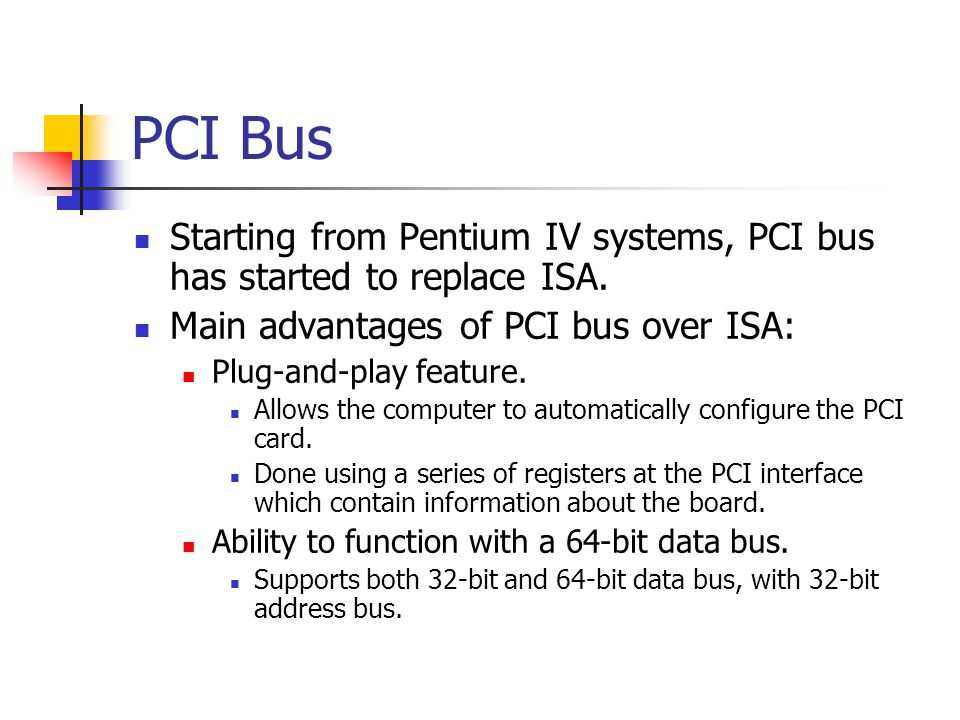 PCI Bus Starting from Pentium IV systems, PCI bus has started to replace ISA. Main advantages of PCI bus over ISA: Plug-and-play feature. Allows the c