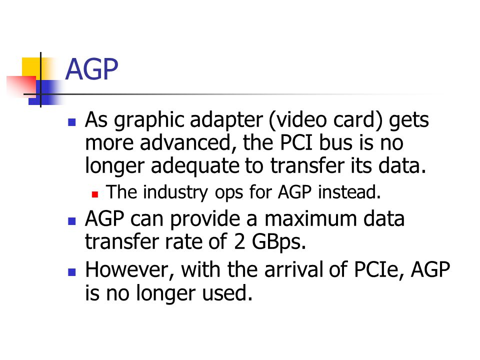AGP As graphic adapter (video card) gets more advanced, the PCI bus is no longer adequate to transfer its data. The industry ops for AGP instead. AGP