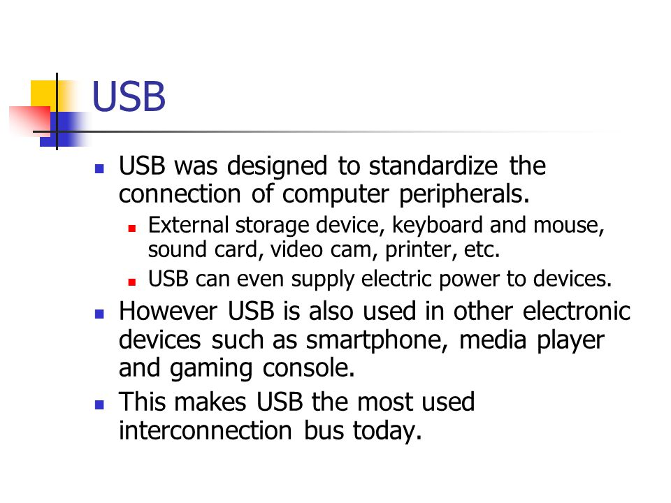 USB USB was designed to standardize the connection of computer peripherals. External storage device, keyboard and mouse, sound card, video cam, printe