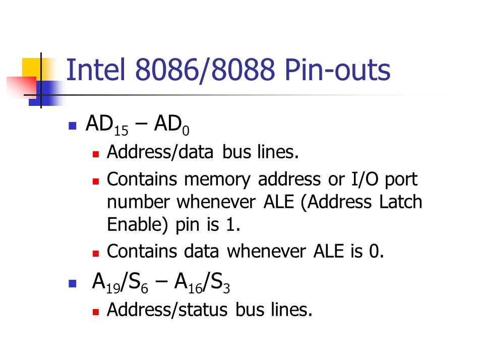 Intel 8086/8088 Pin-outs AD 15 – AD 0 Address/data bus lines. Contains memory address or I/O port number whenever ALE (Address Latch Enable) pin is 1.