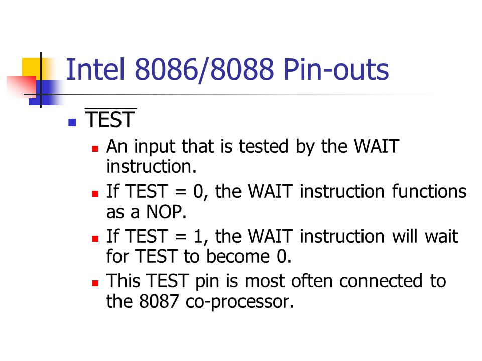 Intel 8086/8088 Pin-outs TEST An input that is tested by the WAIT instruction. If TEST = 0, the WAIT instruction functions as a NOP. If TEST = 1, the