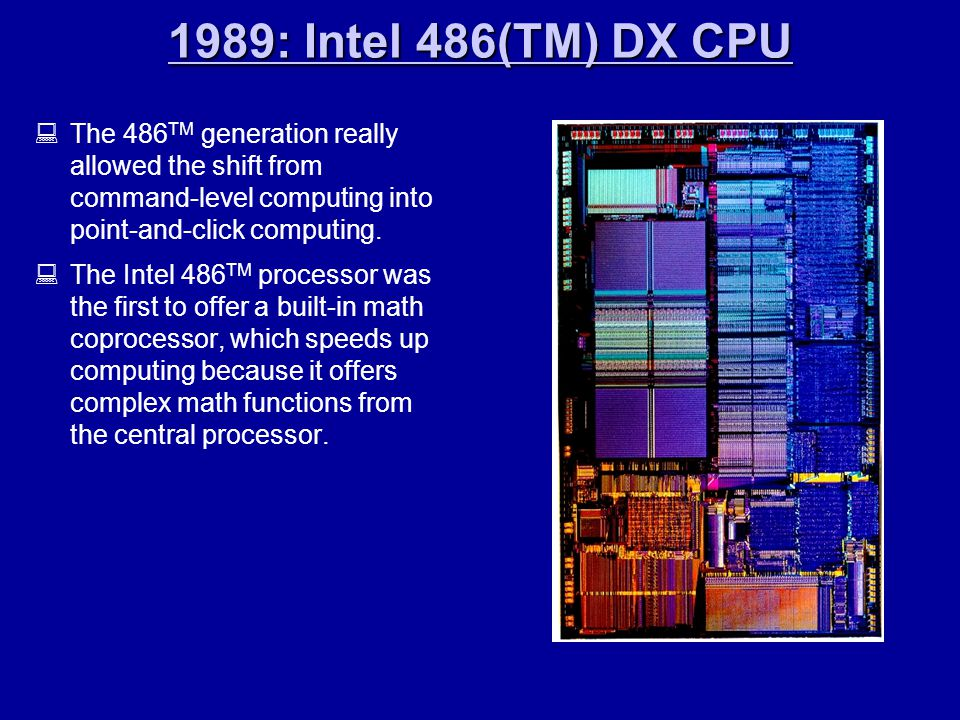 1989: Intel 486(TM) DX CPU 1989: Intel 486(TM) DX CPU  The 486 TM generation really allowed the shift from command-level computing into point-and-click computing.